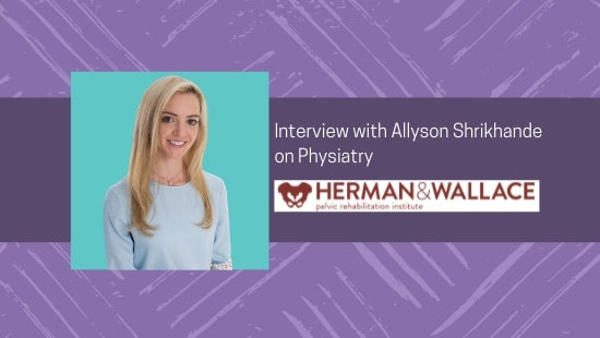 Dr. Allyson Shrikhande Speaks with Herman & Wallace Pelvic Rehabilitation Institute about Physiatry